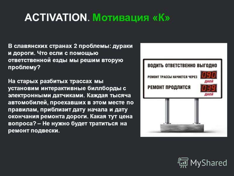 ACTIVATION. Мотивация «К» В славянских странах 2 проблемы: дураки и дороги. Что если с помощью ответственной езды мы решим вторую проблему? На старых разбитых трассах мы установим интерактивные биллборды с электронными датчиками. Каждая тысяча автомо