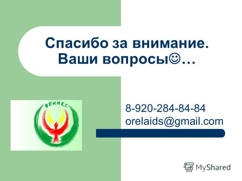 Спасибо за внимание. Ваши вопросы … 8-920-284-84-84 orelaids@gmail.com