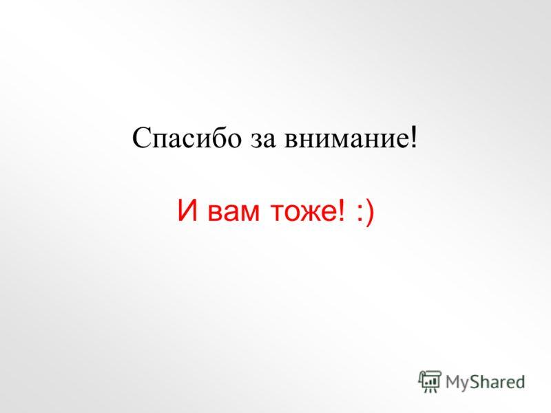 Спасибо за внимание ! И вам тоже! :)