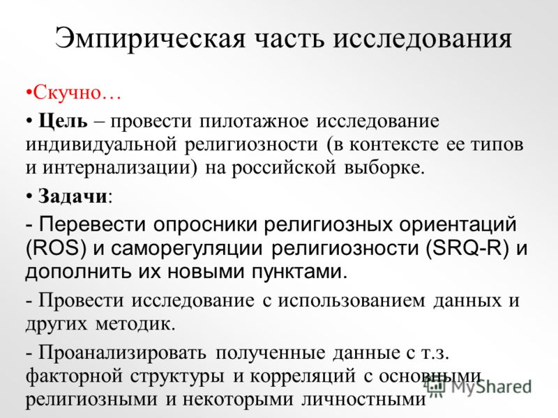 Эмпирическая часть исследования Скучно… Цель – провести пилотажное исследование индивидуальной религиозности (в контексте ее типов и интернализации) на российской выборке. Задачи: - Перевести опросники религиозных ориентаций (ROS) и саморегуляции рел