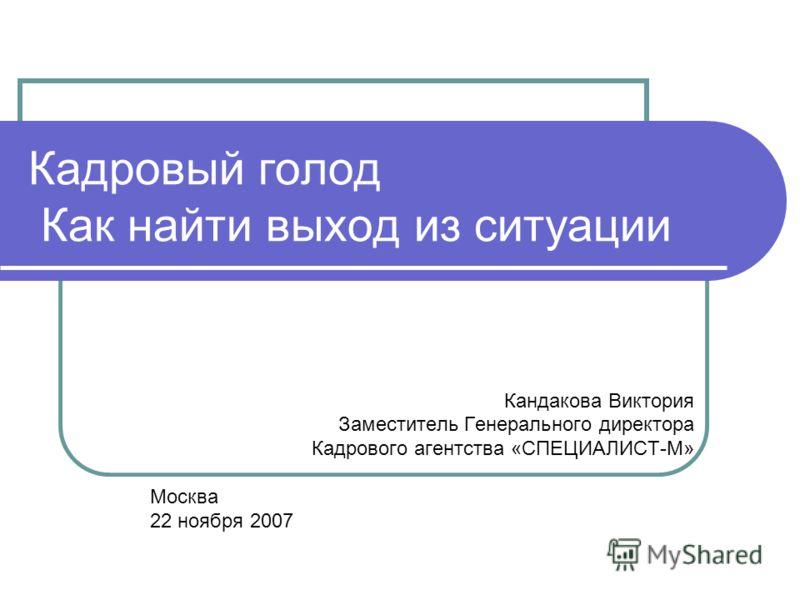 Кадровый голод Как найти выход из ситуации Кандакова Виктория Заместитель Генерального директора Кадрового агентства «СПЕЦИАЛИСТ-М» Москва 22 ноября 2007