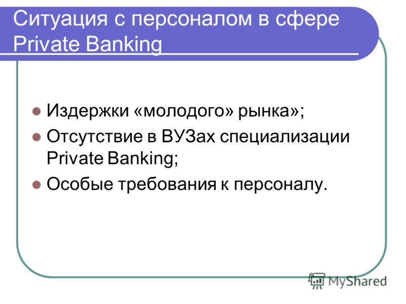 Ситуация с персоналом в сфере Private Banking Издержки «молодого» рынка»; Отсутствие в ВУЗах специализации Private Banking; Особые требования к персоналу.