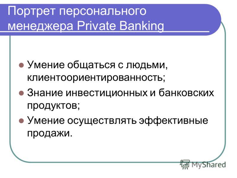 Портрет персонального менеджера Private Banking Умение общаться с людьми, клиентоориентированность; Знание инвестиционных и банковских продуктов; Умение осуществлять эффективные продажи.