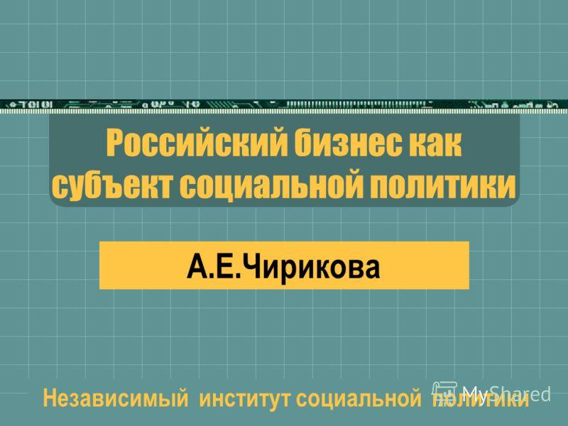 Российский бизнес как субъект социальной политики А.Е.Чирикова Независимый институт социальной политики