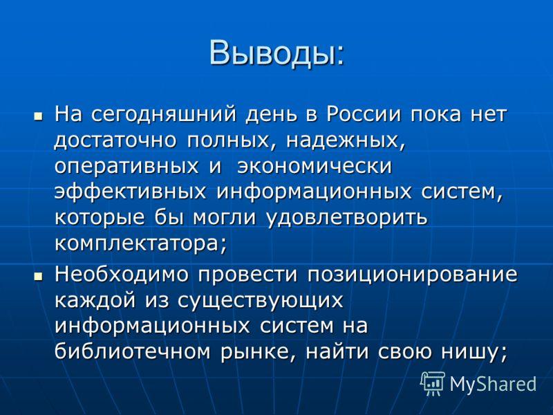 Выводы: На сегодняшний день в России пока нет достаточно полных, надежных, оперативных и экономически эффективных информационных систем, которые бы могли удовлетворить комплектатора; На сегодняшний день в России пока нет достаточно полных, надежных,