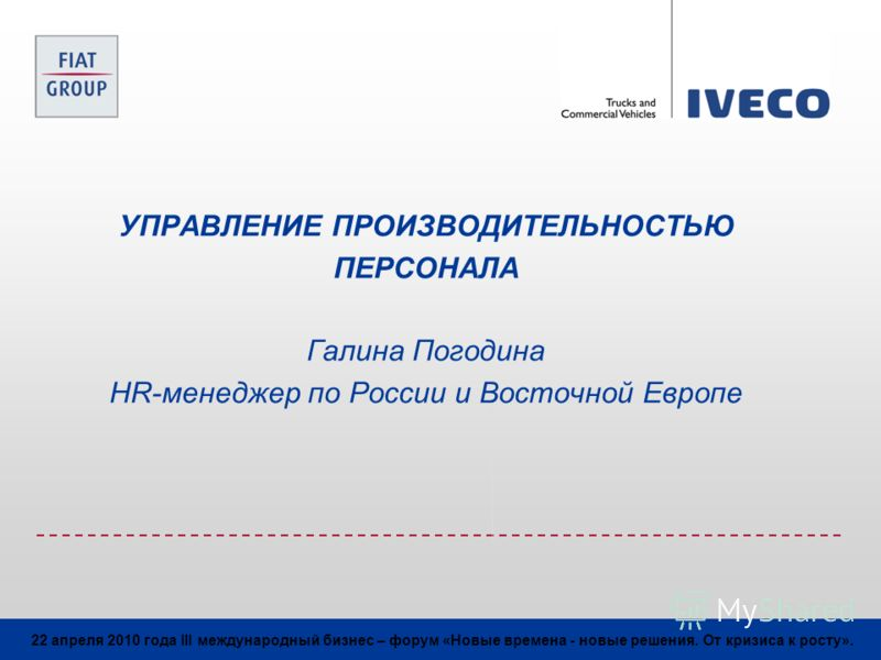 22 апреля 2010 года III международный бизнес – форум «Новые времена - новые решения. От кризиса к росту». УПРАВЛЕНИЕ ПРОИЗВОДИТЕЛЬНОСТЬЮ ПЕРСОНАЛА Галина Погодина HR-менеджер по России и Восточной Европе