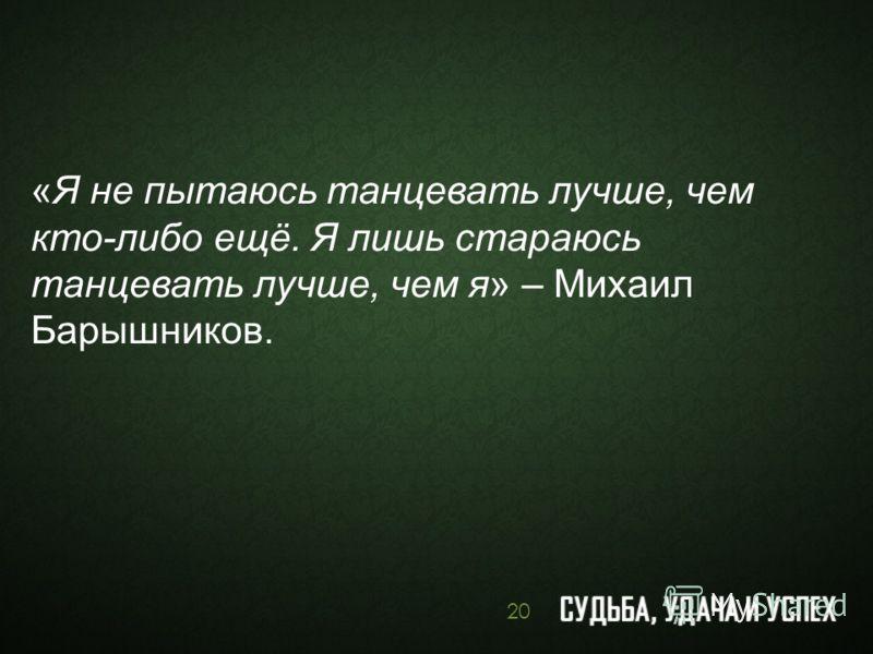 «Я не пытаюсь танцевать лучше, чем кто-либо ещё. Я лишь стараюсь танцевать лучше, чем я» – Михаил Барышников. 20