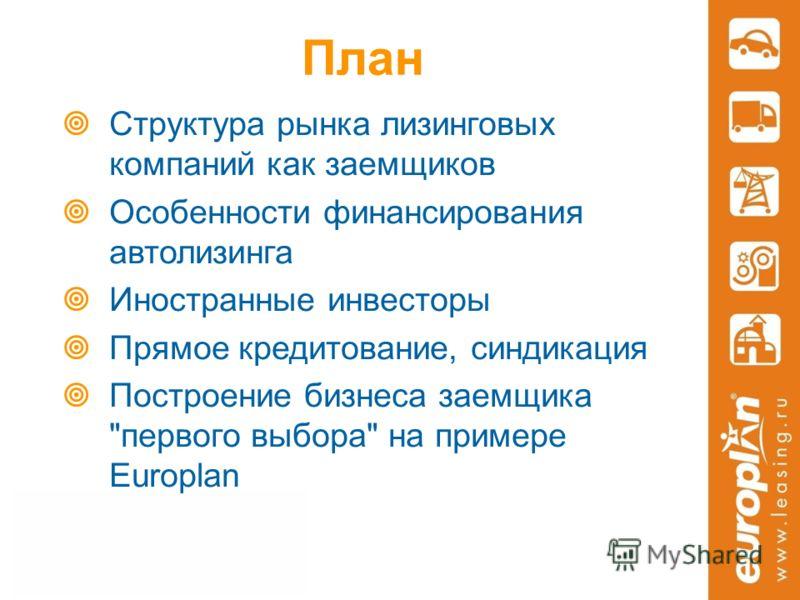 План Структура рынка лизинговых компаний как заемщиков Особенности финансирования автолизинга Иностранные инвесторы Прямое кредитование, синдикация Построение бизнеса заемщика первого выбора на примере Europlan