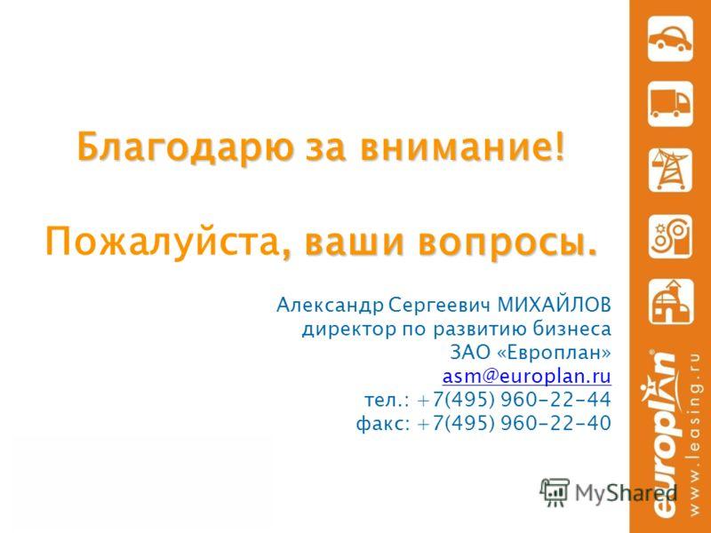 Благодарю за внимание!, ваши вопросы. Благодарю за внимание! Пожалуйста, ваши вопросы. Александр Сергеевич МИХАЙЛОВ директор по развитию бизнеса ЗАО «Европлан» asm@europlan.ru тел.: +7(495) 960-22-44 факс: +7(495) 960-22-40