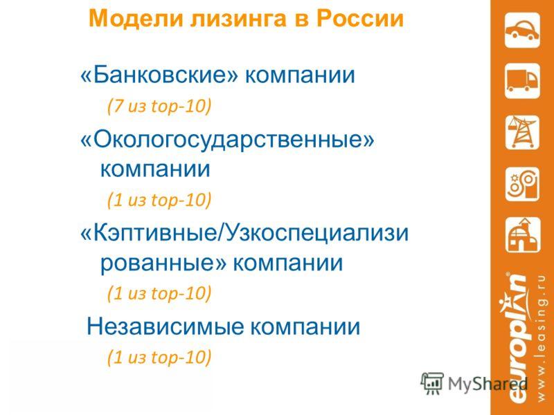 Модели лизинга в России «Банковские» компании (7 из top-10) «Окологосударственные» компании (1 из top-10) «Кэптивные/Узкоспециализи рованные» компании (1 из top-10) Независимые компании (1 из top-10)