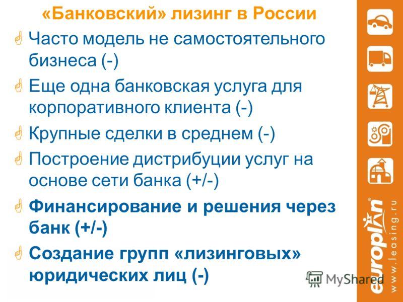 «Банковский» лизинг в России Часто модель не самостоятельного бизнеса (-) Еще одна банковская услуга для корпоративного клиента (-) Крупные сделки в среднем (-) Построение дистрибуции услуг на основе сети банка (+/-) Финансирование и решения через ба