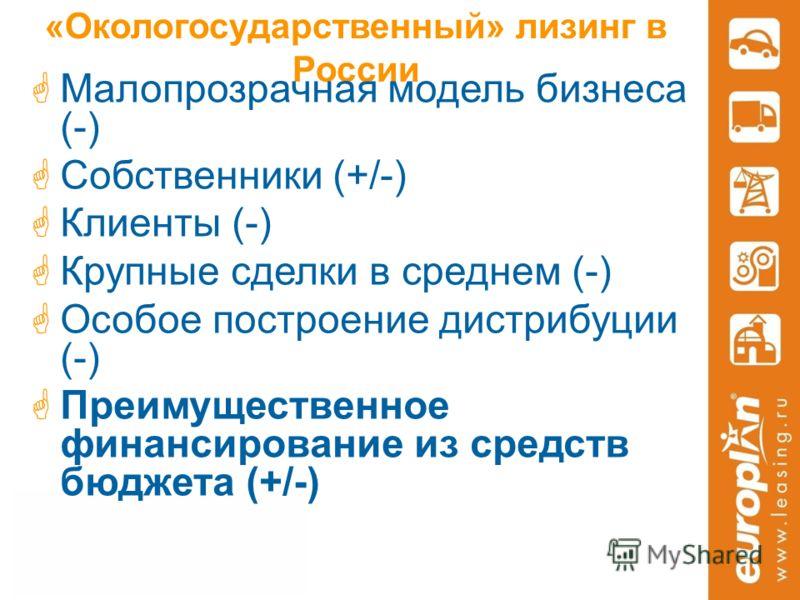 «Окологосударственный» лизинг в России Малопрозрачная модель бизнеса (-) Собственники (+/-) Клиенты (-) Крупные сделки в среднем (-) Особое построение дистрибуции (-) Преимущественное финансирование из средств бюджета (+/-)