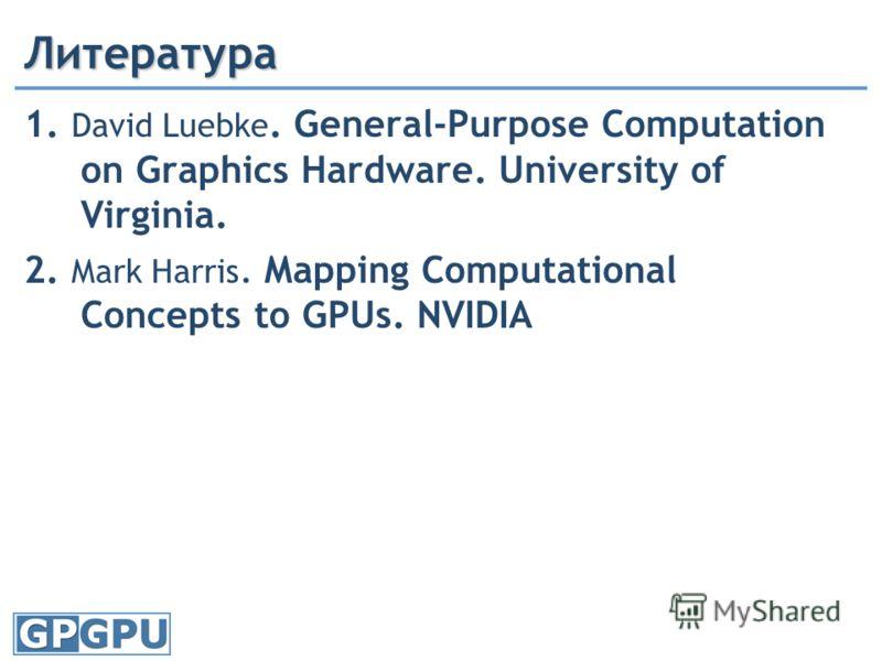 Литература 1. David Luebke. General-Purpose Computation on Graphics Hardware. University of Virginia. 2. Mark Harris. Mapping Computational Concepts to GPUs. NVIDIA