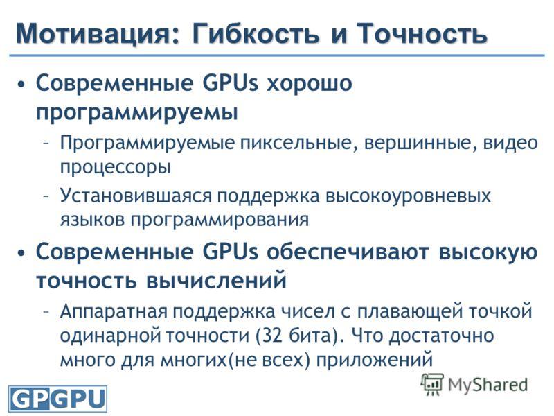 Мотивация : Гибкость и Точность Современные GPUs хорошо программируемы –Программируемые пиксельные, вершинные, видео процессоры –Установившаяся поддержка высокоуровневых языков программирования Современные GPUs обеспечивают высокую точность вычислени