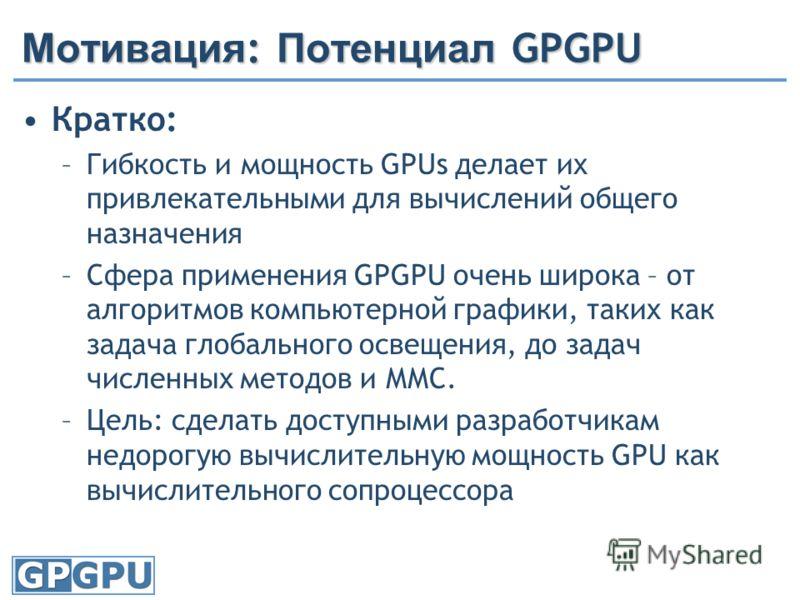 Мотивация : Потенциал GPGPU Кратко: –Гибкость и мощность GPUs делает их привлекательными для вычислений общего назначения –Сфера применения GPGPU очень широка – от алгоритмов компьютерной графики, таких как задача глобального освещения, до задач числ