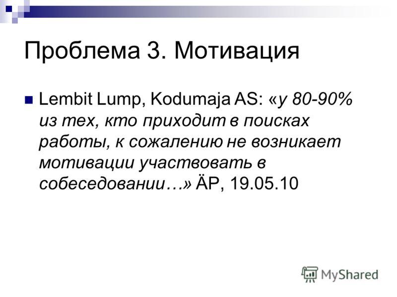 Проблема 3. Мотивация Lembit Lump, Kodumaja AS: «у 80-90% из тех, кто приходит в поисках работы, к сожалению не возникает мотивации участвовать в собеседовании…» ÄP, 19.05.10