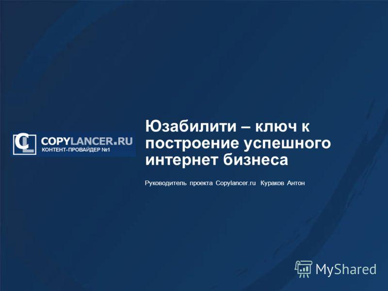 Юзабилити – ключ к построение успешного интернет бизнеса Руководитель проекта Copylancer.ru Кураков Антон