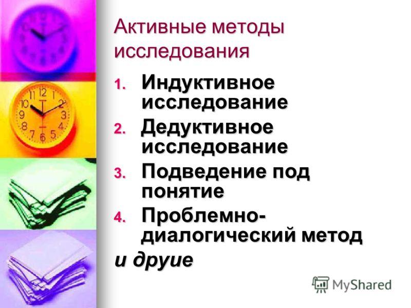 Активные методы исследования 1. Индуктивное исследование 2. Дедуктивное исследование 3. Подведение под понятие 4. Проблемно- диалогический метод и друие