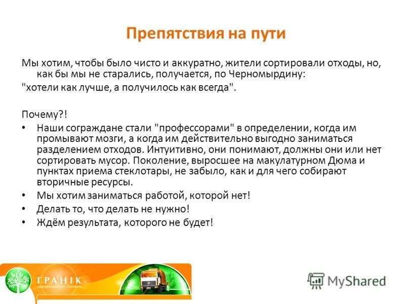 Препятствия на пути Мы хотим, чтобы было чисто и аккуратно, жители сортировали отходы, но, как бы мы не старались, получается, по Черномырдину: