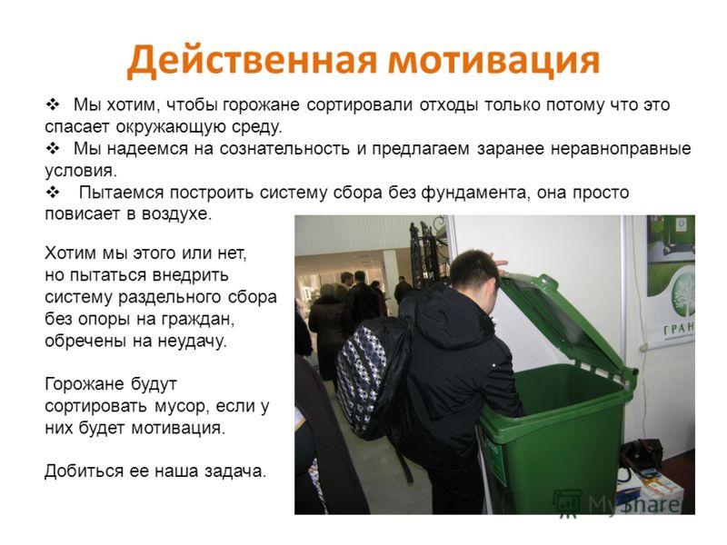 Действенная мотивация Мы хотим, чтобы горожане сортировали отходы только потому что это спасает окружающую среду. Мы надеемся на сознательность и предлагаем заранее неравноправные условия. Пытаемся построить систему сбора без фундамента, она просто п