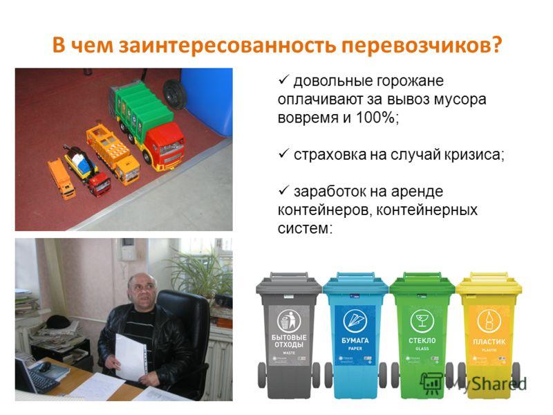 В чем заинтересованность перевозчиков? довольные горожане оплачивают за вывоз мусора вовремя и 100%; страховка на случай кризиса; заработок на аренде контейнеров, контейнерных систем: