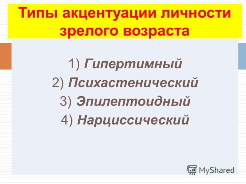 1) Гипертимный 2) Психастенический 3) Эпилептоидный 4) Нарциссический Типы акцентуации личности зрелого возраста