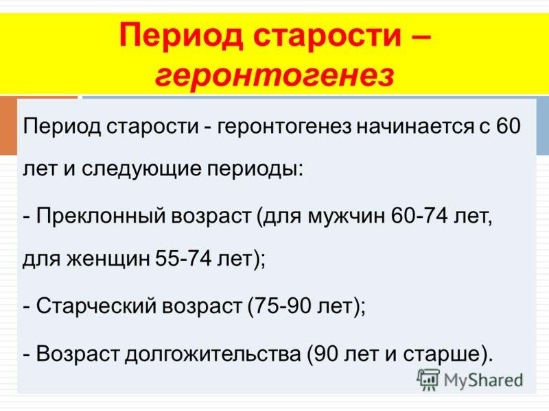Период старости - геронтогенез начинается с 60 лет и следующие периоды: - Преклонный возраст (для мужчин 60-74 лет, для женщин 55-74 лет); - Старческий возраст (75-90 лет); - Возраст долгожительства (90 лет и старше). Период старости – геронтогенез