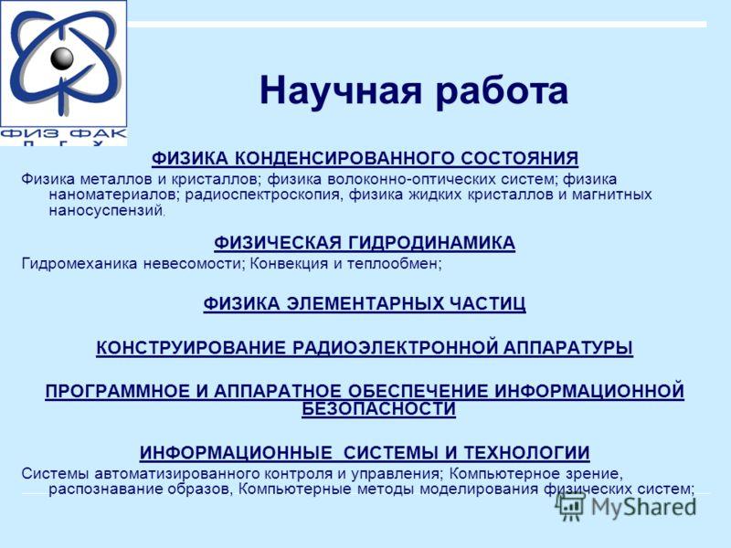 Научная работа ФИЗИКА КОНДЕНСИРОВАННОГО СОСТОЯНИЯ Физика металлов и кристаллов; физика волоконно-оптических систем; физика наноматериалов; радиоспектроскопия, физика жидких кристаллов и магнитных наносуспензий, ФИЗИЧЕСКАЯ ГИДРОДИНАМИКА Гидромеханика