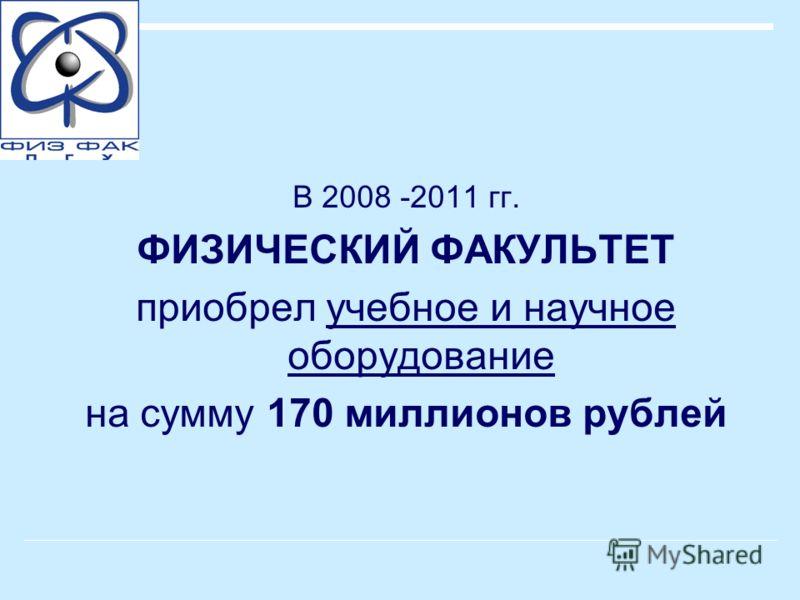 В 2008 -2011 гг. ФИЗИЧЕСКИЙ ФАКУЛЬТЕТ приобрел учебное и научное оборудование на сумму 170 миллионов рублей