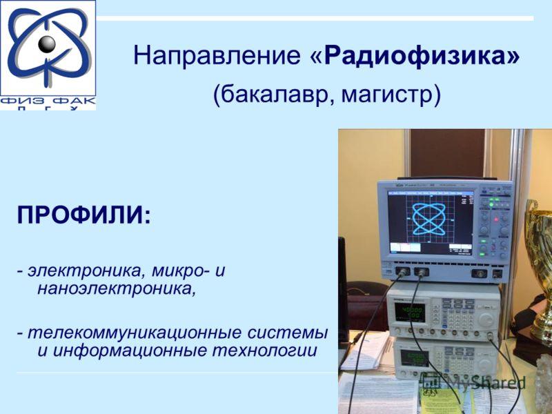 Направление «Радиофизика» (бакалавр, магистр) ПРОФИЛИ: - электроника, микро- и наноэлектроника, - телекоммуникационные системы и информационные технологии