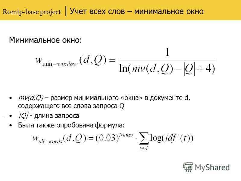 Romip-base project | Учет всех слов – минимальное окно Минимальное окно: mv(d,Q) – размер минимального «окна» в документе d, содержащего все слова запроса Q |Q| - длина запроса Была также опробована формула:,