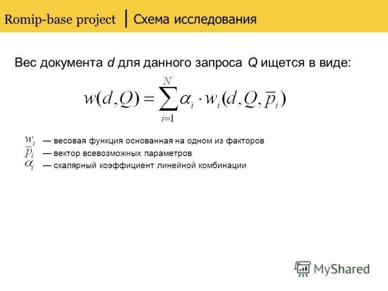 Romip-base project | Схема исследования Вес документа d для данного запроса Q ищется в виде: весовая функция основанная на одном из факторов вектор всевозможных параметров скалярный коэффициент линейной комбинации