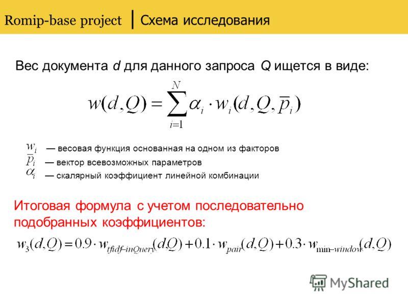 Romip-base project | Схема исследования Вес документа d для данного запроса Q ищется в виде: весовая функция основанная на одном из факторов вектор всевозможных параметров скалярный коэффициент линейной комбинации Итоговая формула с учетом последоват
