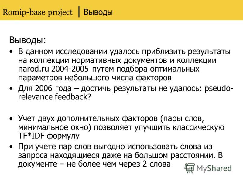 Romip-base project | Выводы Выводы: В данном исследовании удалось приблизить результаты на коллекции нормативных документов и коллекции narod.ru 2004-2005 путем подбора оптимальных параметров небольшого числа факторов Для 2006 года – достичь результа
