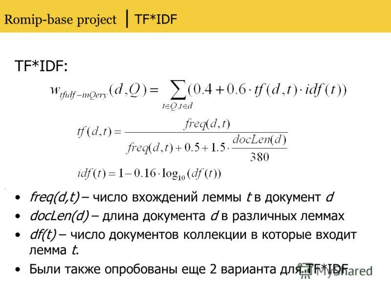 Romip-base project | TF*IDF TF*IDF: freq(d,t) – число вхождений леммы t в документ d docLen(d) – длина документа d в различных леммах df(t) – число документов коллекции в которые входит лемма t. Были также опробованы еще 2 варианта для TF*IDF,