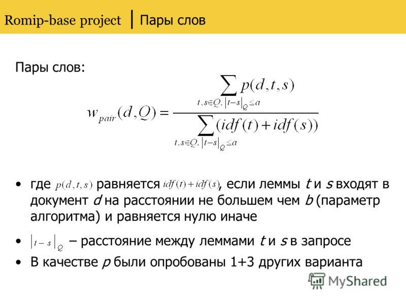 Romip-base project | Пары слов Пары слов: где равняется, если леммы t и s входят в документ d на расстоянии не большем чем b (параметр алгоритма) и равняется нулю иначе – расстояние между леммами t и s в запросе В качестве p были опробованы 1+3 други