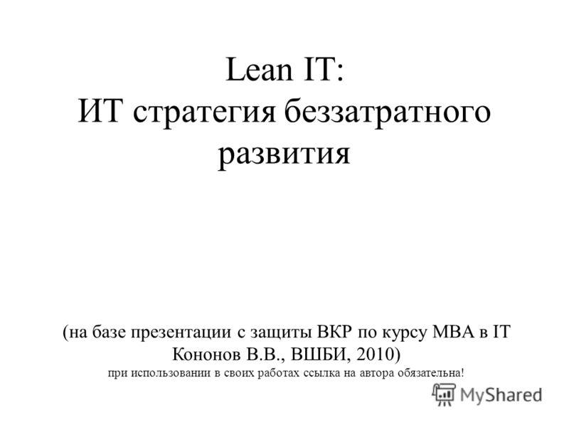 Lean IT: ИТ стратегия беззатратного развития (на базе презентации с защиты ВКР по курсу MBA в IT Кононов В.В., ВШБИ, 2010) при использовании в своих работах ссылка на автора обязательна!