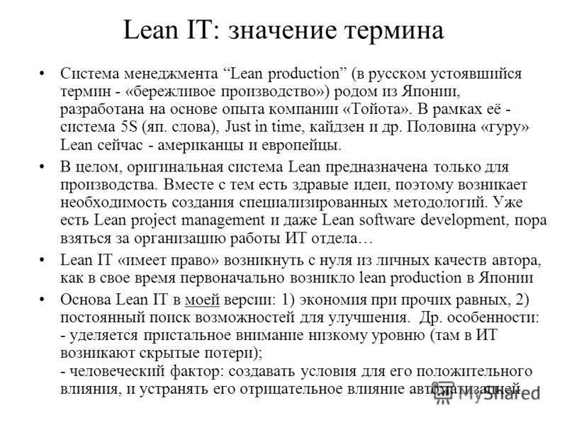 Lean IT: значение термина Система менеджмента Lean production (в русском устоявшийся термин - «бережливое производство») родом из Японии, разработана на основе опыта компании «Тойота». В рамках её - система 5S (яп. слова), Just in time, кайдзен и др.