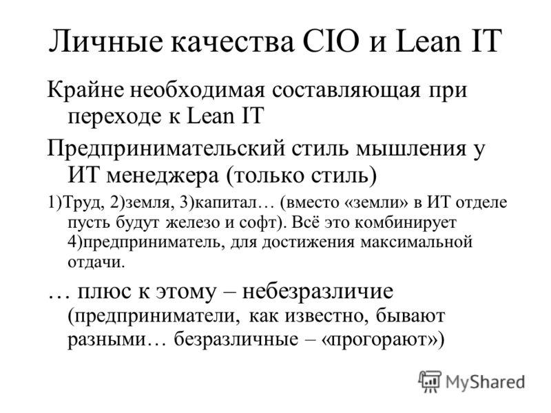 Личные качества CIO и Lean IT Крайне необходимая составляющая при переходе к Lean IT Предпринимательский стиль мышления у ИТ менеджера (только стиль) 1)Труд, 2)земля, 3)капитал… (вместо «земли» в ИТ отделе пусть будут железо и софт). Всё это комбинир