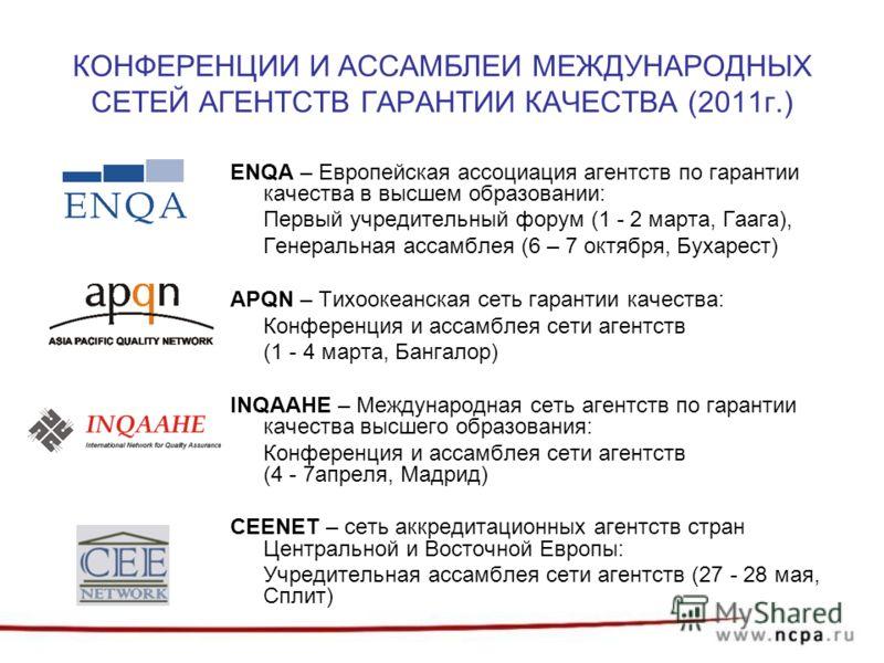 КОНФЕРЕНЦИИ И АССАМБЛЕИ МЕЖДУНАРОДНЫХ СЕТЕЙ АГЕНТСТВ ГАРАНТИИ КАЧЕСТВА (2011г.) ENQA – Европейская ассоциация агентств по гарантии качества в высшем образовании: Первый учредительный форум (1 - 2 марта, Гаага), Генеральная ассамблея (6 – 7 октября, Б