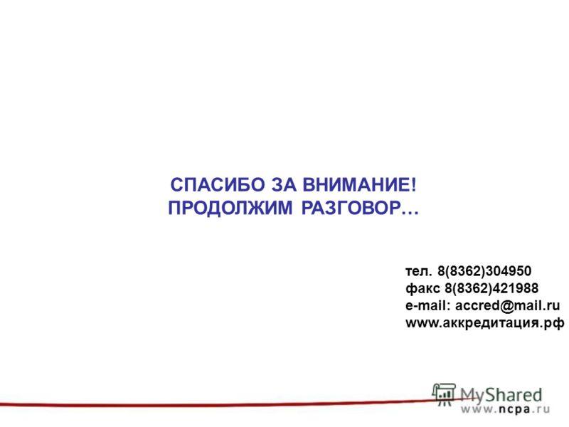 СПАСИБО ЗА ВНИМАНИЕ! ПРОДОЛЖИМ РАЗГОВОР… тел. 8(8362)304950 факс 8(8362)421988 e-mail: accred@mail.ru www.аккредитация.рф