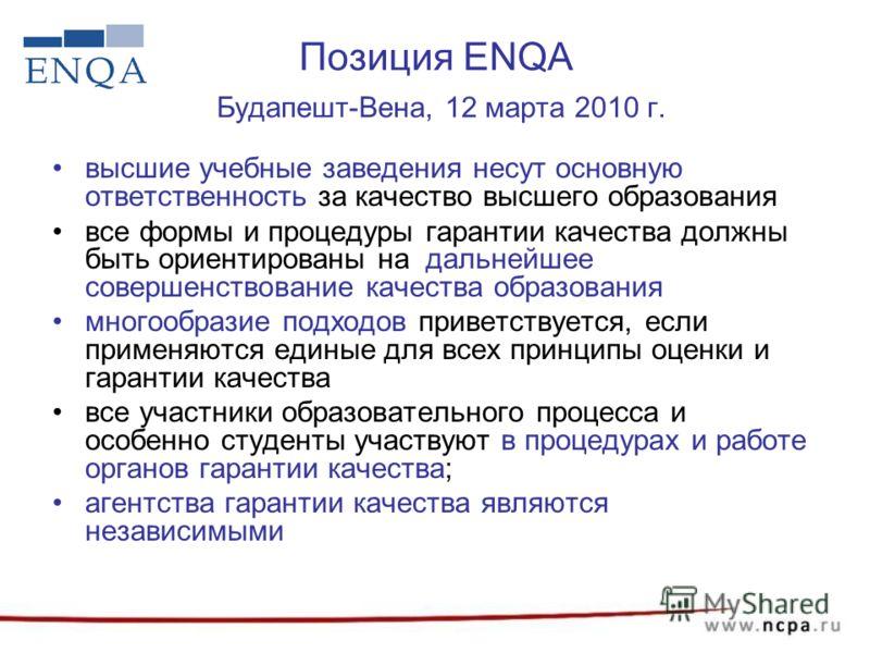 Позиция ENQA Будапешт-Вена, 12 марта 2010 г. высшие учебные заведения несут основную ответственность за качество высшего образования все формы и процедуры гарантии качества должны быть ориентированы на дальнейшее совершенствование качества образовани
