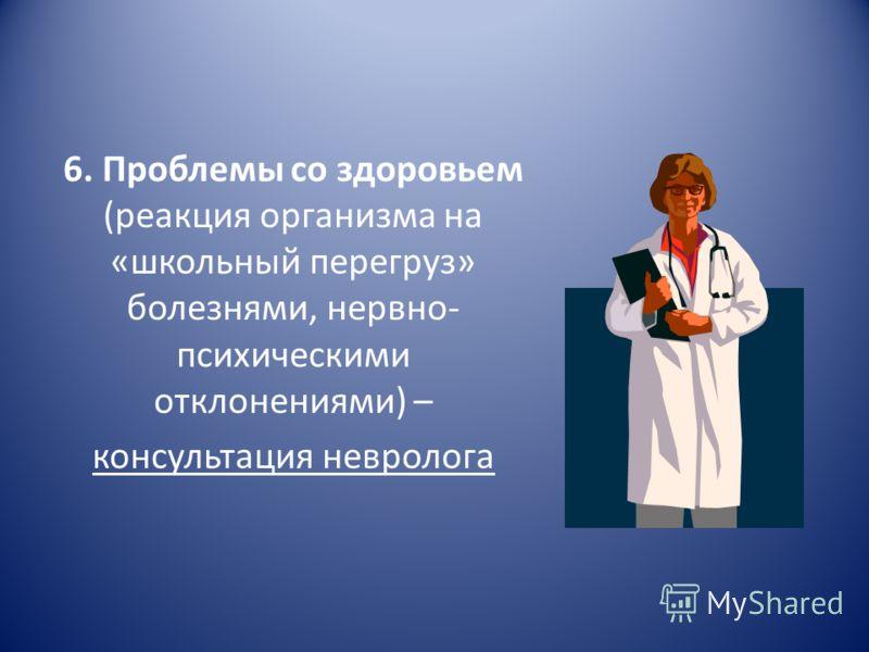 6. Проблемы со здоровьем (реакция организма на «школьный перегруз» болезнями, нервно- психическими отклонениями) – консультация невролога