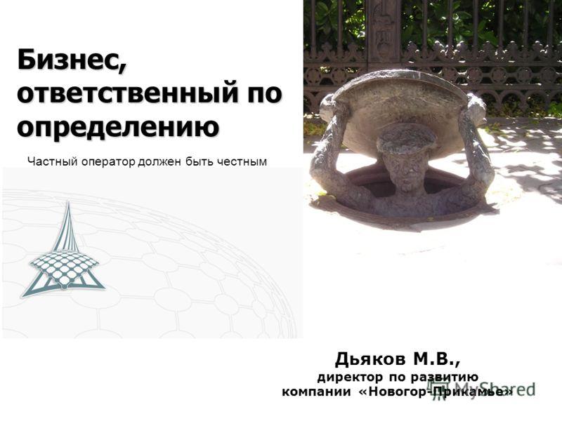 Бизнес, ответственный по определению Частный оператор должен быть честным Дьяков М.В., директор по развитию компании «Новогор-Прикамье»