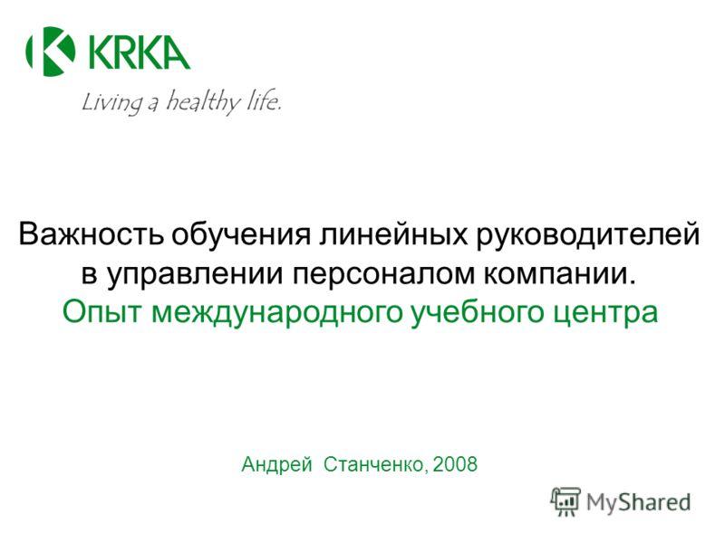 Важность обучения линейных руководителей в управлении персоналом компании. Опыт международного учебного центра Андрей Станченко, 2008 Living a healthy life.