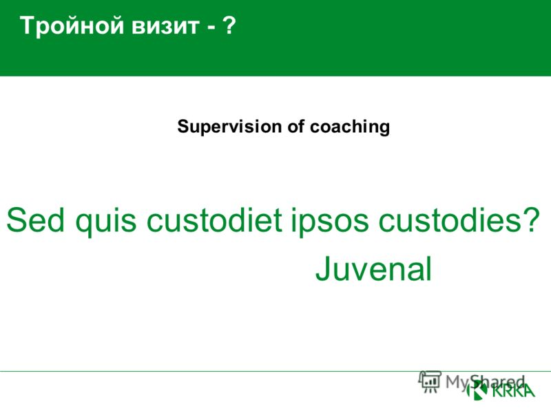 Тройной визит - ? Sed quis custodiet ipsos custodies? Juvenal Supervision of coaching