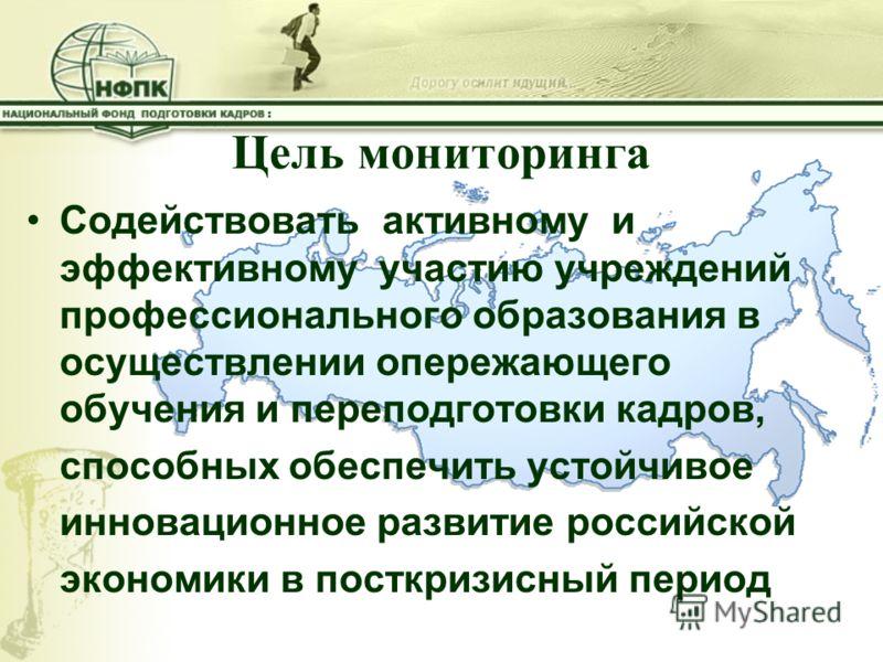Цель мониторинга Содействовать активному и эффективному участию учреждений профессионального образования в осуществлении опережающего обучения и переподготовки кадров, способных обеспечить устойчивое инновационное развитие российской экономики в пост