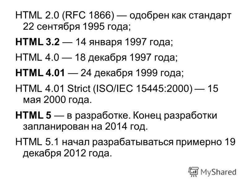 HTML 2.0 (RFC 1866) одобрен как стандарт 22 сентября 1995 года; HTML 3.2 14 января 1997 года; HTML 4.0 18 декабря 1997 года; HTML 4.01 24 декабря 1999 года; HTML 4.01 Strict (ISO/IEC 15445:2000) 15 мая 2000 года. HTML 5 в разработке. Конец разработки