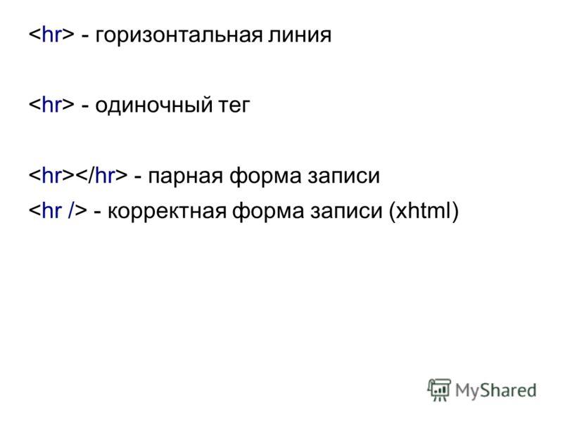 - горизонтальная линия - одиночный тег - парная форма записи - корректная форма записи (xhtml)