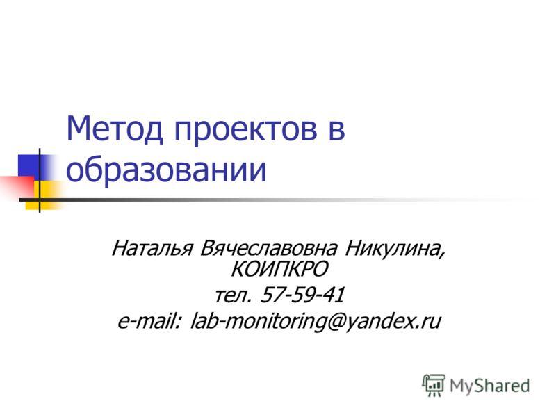 Метод проектов в образовании Наталья Вячеславовна Никулина, КОИПКРО тел. 57-59-41 e-mail: lab-monitoring@yandex.ru